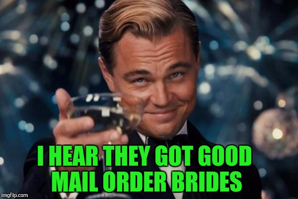 Leonardo Dicaprio Cheers Meme | I HEAR THEY GOT GOOD MAIL ORDER BRIDES | image tagged in memes,leonardo dicaprio cheers | made w/ Imgflip meme maker