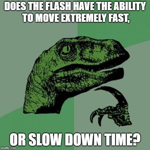 Philosoraptor Meme | DOES THE FLASH HAVE THE ABILITY TO MOVE EXTREMELY FAST, OR SLOW DOWN TIME? | image tagged in memes,philosoraptor,funny,the flash,hmm,superheroes | made w/ Imgflip meme maker