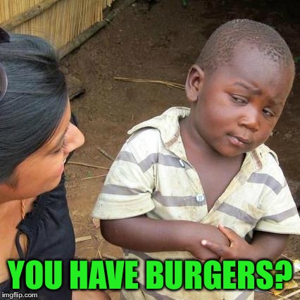 Third World Skeptical Kid Meme | YOU HAVE BURGERS? | image tagged in memes,third world skeptical kid | made w/ Imgflip meme maker