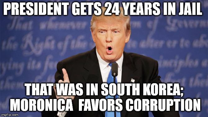 Donald Trump Wrong | PRESIDENT GETS 24 YEARS IN JAIL THAT WAS IN SOUTH KOREA; MORONICA  FAVORS CORRUPTION | image tagged in donald trump wrong | made w/ Imgflip meme maker