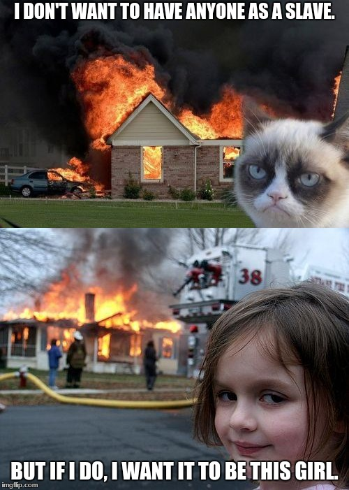 Disaster Siblings | I DON'T WANT TO HAVE ANYONE AS A SLAVE. BUT IF I DO, I WANT IT TO BE THIS GIRL. | image tagged in burn kitty,cats,disaster girl,memes,grumpy cat,fire | made w/ Imgflip meme maker