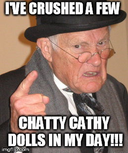 Back In My Day Meme | I'VE CRUSHED A FEW CHATTY CATHY DOLLS IN MY DAY!!! | image tagged in memes,back in my day | made w/ Imgflip meme maker