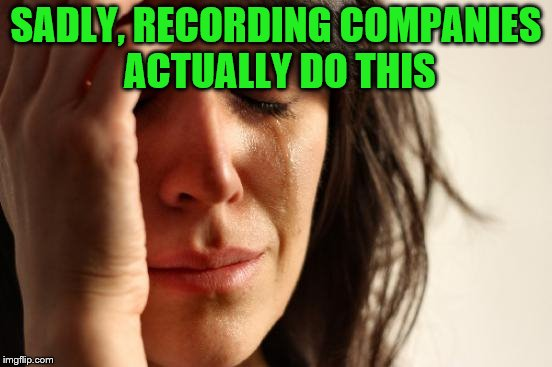 First World Problems Meme | SADLY, RECORDING COMPANIES ACTUALLY DO THIS | image tagged in memes,first world problems | made w/ Imgflip meme maker
