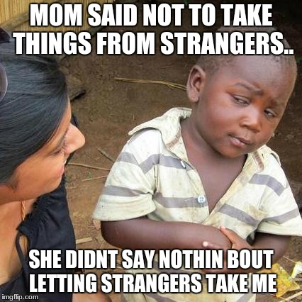 Third World Skeptical Kid Meme | MOM SAID NOT TO TAKE THINGS FROM STRANGERS.. SHE DIDNT SAY NOTHIN BOUT LETTING STRANGERS TAKE ME | image tagged in memes,third world skeptical kid | made w/ Imgflip meme maker