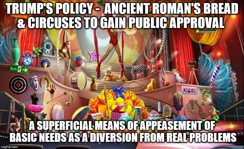 TRUMP'S POLICY -  ANCIENT ROMAN'S BREAD & CIRCUSES TO GAIN PUBLIC APPROVAL A SUPERFICIAL MEANS OF APPEASEMENT OF BASIC NEEDS AS A DIVERSION  | image tagged in death at the circus | made w/ Imgflip meme maker