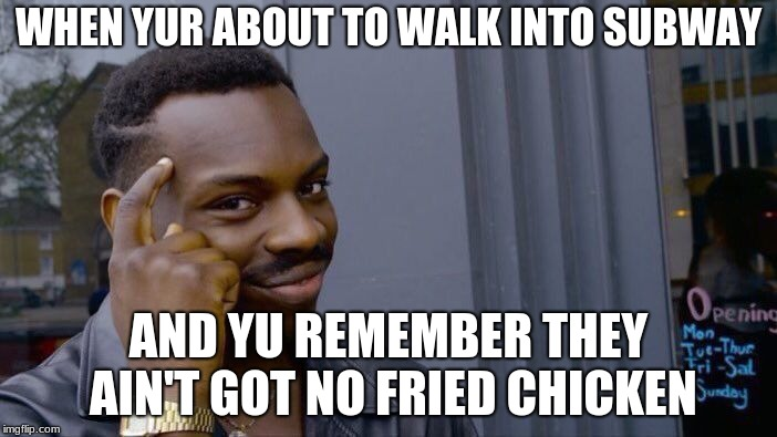 Roll Safe Think About It Meme | WHEN YUR ABOUT TO WALK INTO SUBWAY AND YU REMEMBER THEY AIN'T GOT NO FRIED CHICKEN | image tagged in memes,roll safe think about it | made w/ Imgflip meme maker