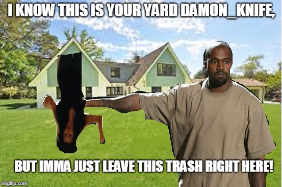 Kanye leaving his trash in Damon_Knife's yard.  | I KNOW THIS IS YOUR YARD DAMON_KNIFE, BUT IMMA JUST LEAVE THIS TRASH RIGHT HERE! | image tagged in kanye taking out the kartrashian | made w/ Imgflip meme maker