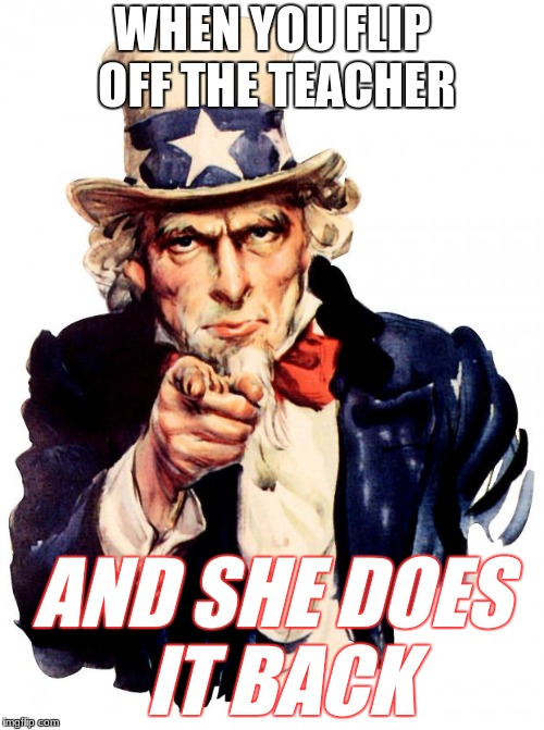 Uncle Sam Meme | WHEN YOU FLIP OFF THE TEACHER AND SHE DOES IT BACK | image tagged in memes,uncle sam | made w/ Imgflip meme maker