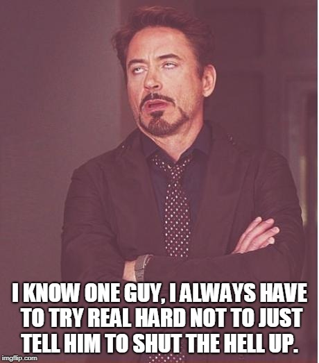 Face You Make Robert Downey Jr Meme | I KNOW ONE GUY, I ALWAYS HAVE TO TRY REAL HARD NOT TO JUST TELL HIM TO SHUT THE HELL UP. | image tagged in memes,face you make robert downey jr | made w/ Imgflip meme maker