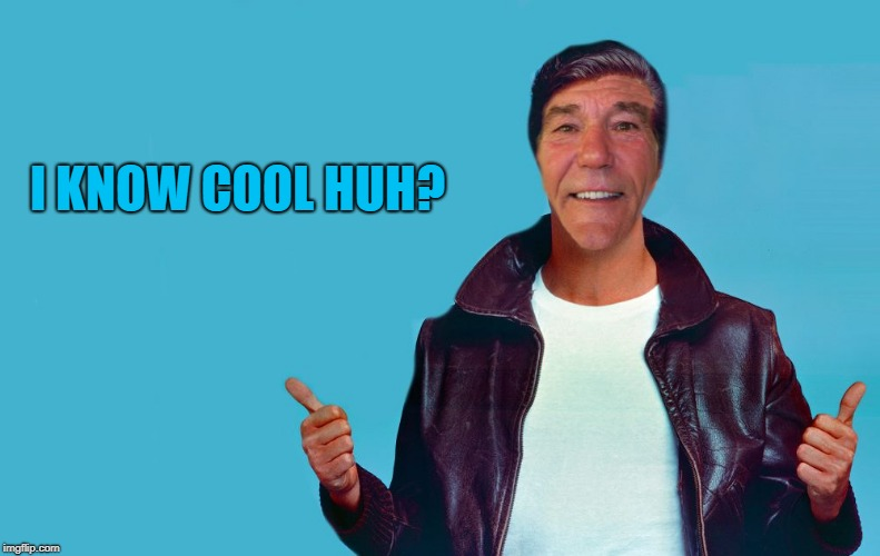 fonzie-lew | I KNOW COOL HUH? | image tagged in fonzie-lew | made w/ Imgflip meme maker