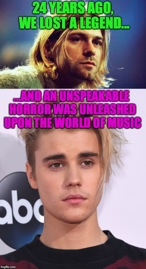 1994 in a nutshell | 24 YEARS AGO, WE LOST A LEGEND... ...AND AN UNSPEAKABLE HORROR WAS UNLEASHED UPON THE WORLD OF MUSIC | image tagged in memes,funny,kurt cobain,justin bieber | made w/ Imgflip meme maker