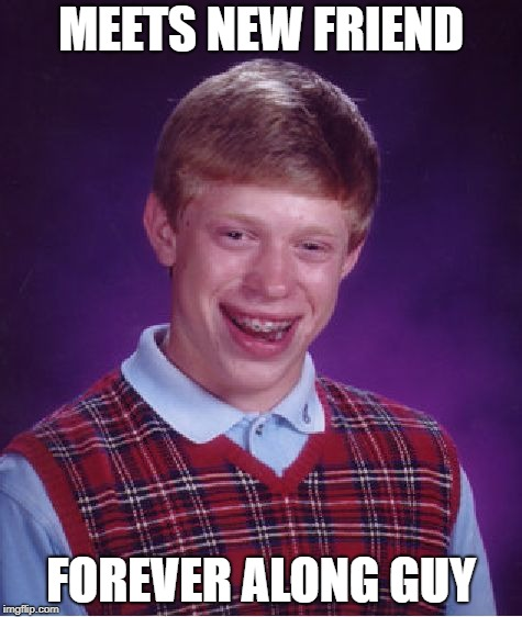 Bad Luck Brian Meme | MEETS NEW FRIEND FOREVER ALONG GUY | image tagged in memes,bad luck brian | made w/ Imgflip meme maker