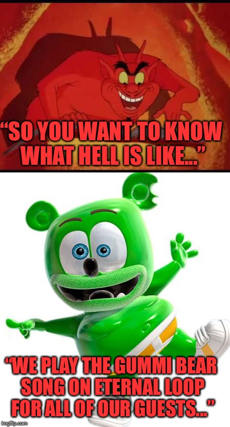 "The pain is unreal, who could devise such evil.... | ""SO YOU WANT TO KNOW WHAT HELL IS LIKE..."" ""WE PLAY THE GUMMI BEAR SONG ON ETERNAL LOOP FOR ALL OF OUR GUESTS..."" 