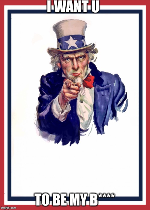 Uncle sam | I WANT U TO BE MY B**** | image tagged in uncle sam | made w/ Imgflip meme maker