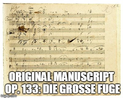 ORIGINAL MANUSCRIPT OP. 133: DIE GROSSE FUGE | made w/ Imgflip meme maker