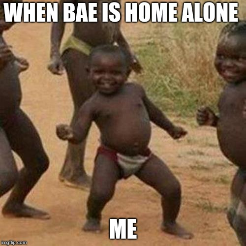 Third World Success Kid Meme | WHEN BAE IS HOME ALONE ME | image tagged in memes,third world success kid | made w/ Imgflip meme maker
