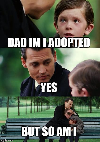 Finding Neverland Meme | DAD IM I ADOPTED YES BUT SO AM I | image tagged in memes,finding neverland | made w/ Imgflip meme maker