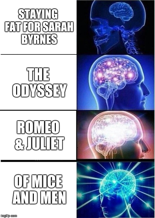 Expanding Brain Meme | STAYING FAT FOR SARAH BYRNES THE ODYSSEY ROMEO & JULIET OF MICE AND MEN | image tagged in memes,expanding brain | made w/ Imgflip meme maker