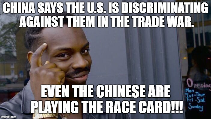 Roll Safe Think About It Meme | CHINA SAYS THE U.S. IS DISCRIMINATING AGAINST THEM IN THE TRADE WAR. EVEN THE CHINESE ARE PLAYING THE RACE CARD!!! | image tagged in memes,roll safe think about it | made w/ Imgflip meme maker