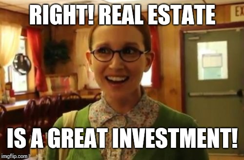 RIGHT! REAL ESTATE IS A GREAT INVESTMENT! | made w/ Imgflip meme maker