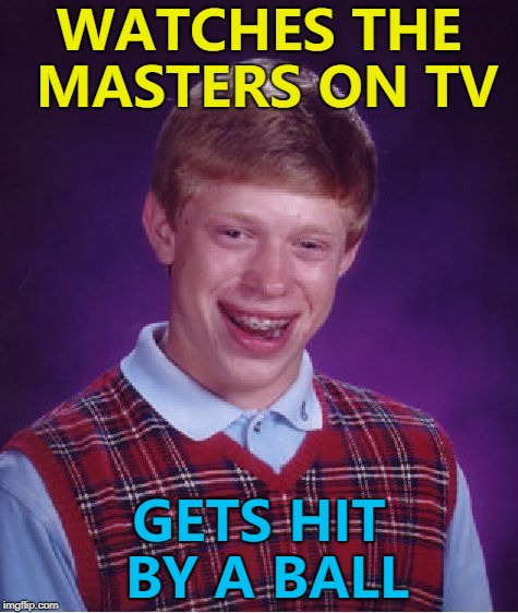 It was only one and not fore... :) | WATCHES THE MASTERS ON TV GETS HIT BY A BALL | image tagged in memes,bad luck brian,golf,sport,the masters | made w/ Imgflip meme maker