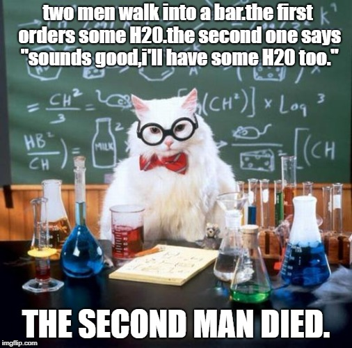 "Chemistry Cat | two men walk into a bar.the first orders some H20.the second one says ""sounds good,i'll have some H20 too."" THE SECOND MAN DIED. 