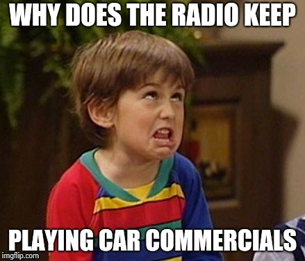 WHY DOES THE RADIO KEEP PLAYING CAR COMMERCIALS | image tagged in wtf kid | made w/ Imgflip meme maker