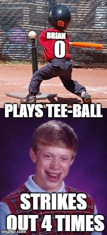 Brian the Ballplayer | PLAYS TEE-BALL STRIKES OUT 4 TIMES BRIAN 0 | image tagged in funny memes,bad luck brian,baseball,spring | made w/ Imgflip meme maker