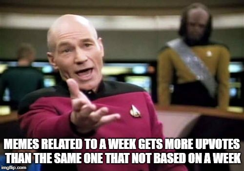 Picard Wtf Meme | MEMES RELATED TO A WEEK GETS MORE UPVOTES THAN THE SAME ONE THAT NOT BASED ON A WEEK | image tagged in memes,picard wtf | made w/ Imgflip meme maker