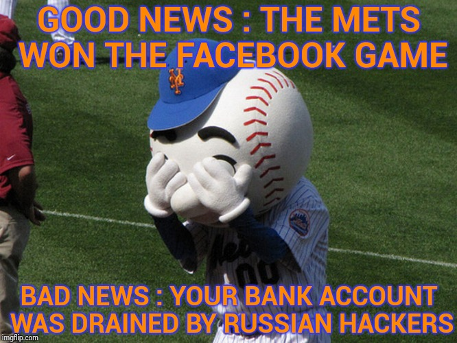 America's pastime has always been greed | GOOD NEWS : THE METS WON THE FACEBOOK GAME BAD NEWS : YOUR BANK ACCOUNT WAS DRAINED BY RUSSIAN HACKERS | image tagged in mr met,corporate greed,baseball,russian hackers,facebook problems | made w/ Imgflip meme maker