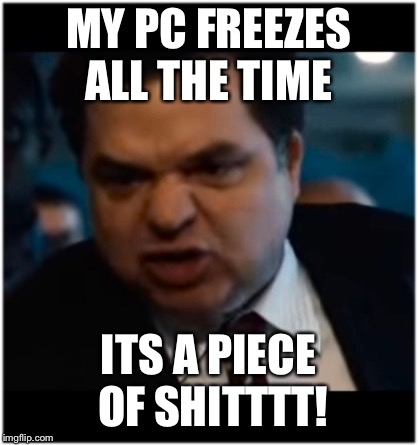 you stupid shit | MY PC FREEZES ALL THE TIME ITS A PIECE OF SHITTTT! | image tagged in you stupid shit | made w/ Imgflip meme maker