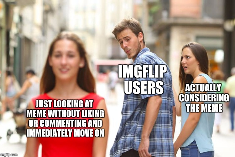 I'm talking to YOU! | JUST LOOKING AT MEME WITHOUT LIKING OR COMMENTING AND IMMEDIATELY MOVE ON IMGFLIP USERS ACTUALLY CONSIDERING THE MEME | image tagged in memes,distracted boyfriend | made w/ Imgflip meme maker