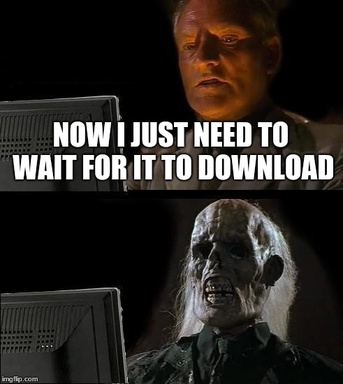 80's Internet Slow | NOW I JUST NEED TO WAIT FOR IT TO DOWNLOAD | image tagged in memes,ill just wait here | made w/ Imgflip meme maker