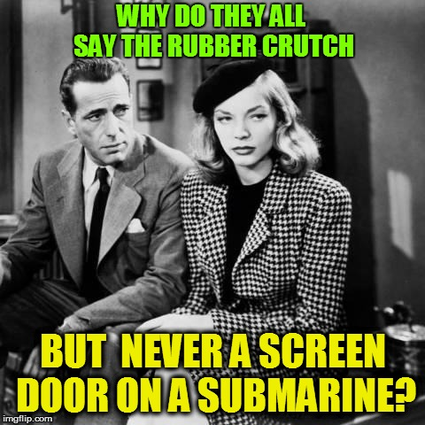 WHY DO THEY ALL SAY THE RUBBER CRUTCH BUT  NEVER A SCREEN DOOR ON A SUBMARINE? | made w/ Imgflip meme maker