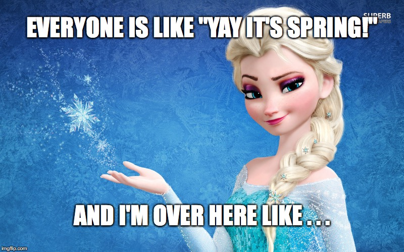 "EVERYONE IS LIKE ""YAY IT'S SPRING!"" AND I'M OVER HERE LIKE . . . 