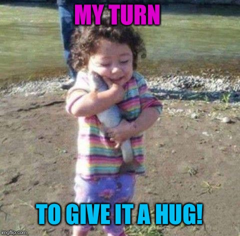 MY TURN TO GIVE IT A HUG! | made w/ Imgflip meme maker