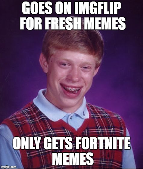 Stop with all the Fortnite Memes | GOES ON IMGFLIP FOR FRESH MEMES ONLY GETS FORTNITE MEMES | image tagged in memes,bad luck brian | made w/ Imgflip meme maker