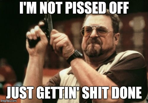 Seems I am the only one around here who gets shit done | I'M NOT PISSED OFF JUST GETTIN' SHIT DONE | image tagged in memes,am i the only one around here,pissed off,getting 'er done | made w/ Imgflip meme maker