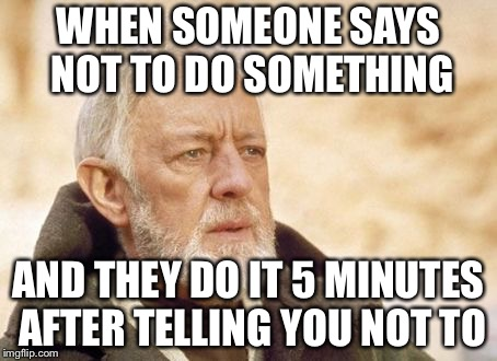 Obi Wan Kenobi Meme | WHEN SOMEONE SAYS NOT TO DO SOMETHING AND THEY DO IT 5 MINUTES AFTER TELLING YOU NOT TO | image tagged in memes,obi wan kenobi | made w/ Imgflip meme maker