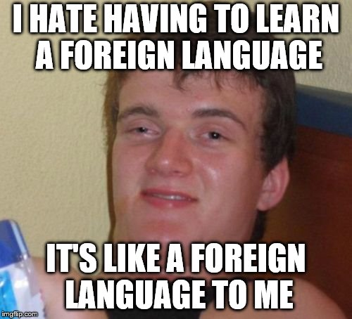 10 Guy Meme | I HATE HAVING TO LEARN A FOREIGN LANGUAGE IT'S LIKE A FOREIGN LANGUAGE TO ME | image tagged in memes,10 guy | made w/ Imgflip meme maker