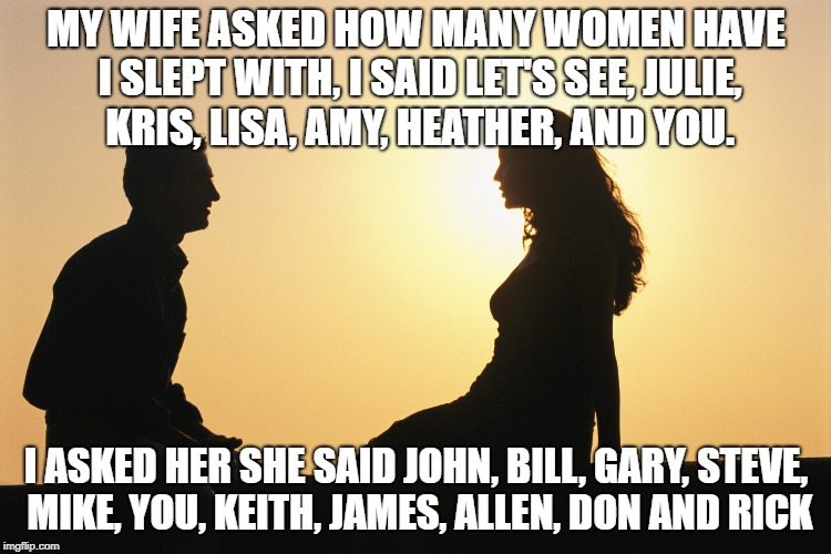 Unfaithful wife | MY WIFE ASKED HOW MANY WOMEN HAVE I SLEPT WITH, I SAID LET'S SEE, JULIE, KRIS, LISA, AMY, HEATHER, AND YOU. I ASKED HER SHE SAID JOHN, BILL, | image tagged in wife,husband,relationships,marriage,funny,cheating | made w/ Imgflip meme maker