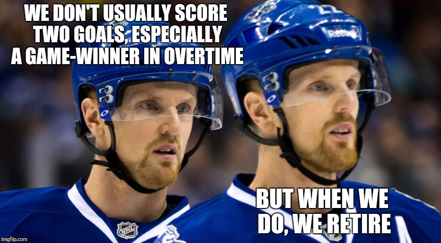 Jassin' with the Sedins | WE DON'T USUALLY SCORE TWO GOALS, ESPECIALLY A GAME-WINNER IN OVERTIME BUT WHEN WE DO, WE RETIRE | image tagged in hockey,canucks,sedin | made w/ Imgflip meme maker