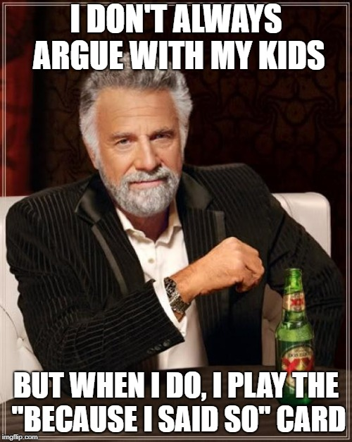 "The Most Interesting Man In The World Meme | I DON'T ALWAYS ARGUE WITH MY KIDS BUT WHEN I DO, I PLAY THE ""BECAUSE I SAID SO"" CARD 