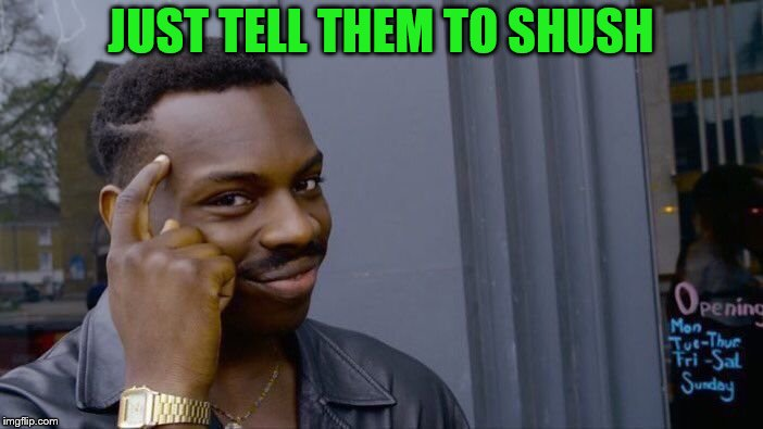 Roll Safe Think About It Meme | JUST TELL THEM TO SHUSH | image tagged in memes,roll safe think about it | made w/ Imgflip meme maker