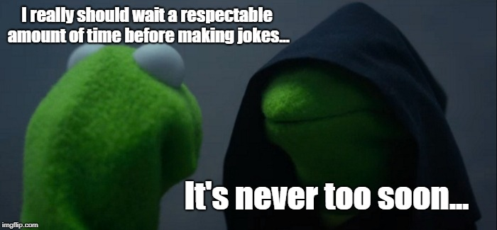 My inner turmoil... | I really should wait a respectable amount of time before making jokes... It's never too soon... | image tagged in memes,evil kermit,too soon,funny | made w/ Imgflip meme maker