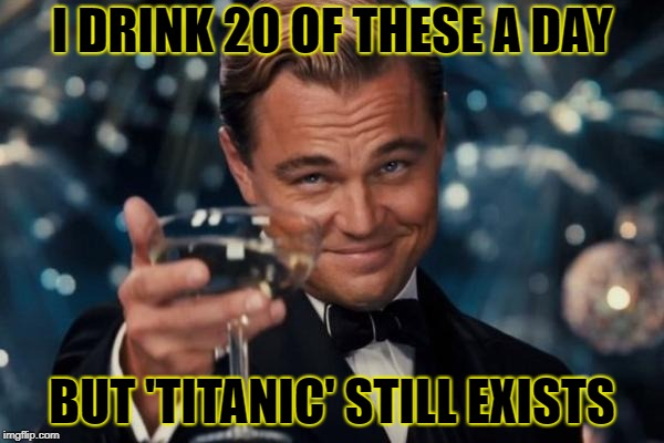 Damn you, James Cameron | I DRINK 20 OF THESE A DAY BUT 'TITANIC' STILL EXISTS | image tagged in memes,leonardo dicaprio cheers | made w/ Imgflip meme maker