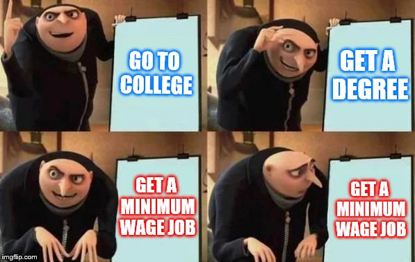 Gru's Plan | GO TO COLLEGE GET A DEGREE GET A MINIMUM WAGE JOB GET A MINIMUM WAGE JOB | image tagged in gru's plan | made w/ Imgflip meme maker