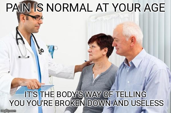 How people view doctors | PAIN IS NORMAL AT YOUR AGE IT'S THE BODY'S WAY OF TELLING YOU YOU'RE BROKEN DOWN AND USELESS | image tagged in how people view doctors | made w/ Imgflip meme maker