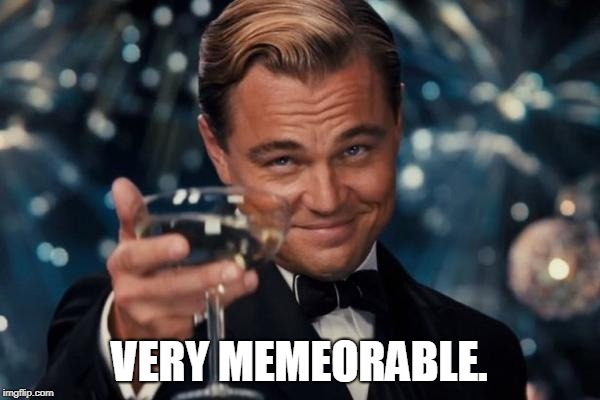 Leonardo Dicaprio Cheers Meme | VERY MEMEORABLE. | image tagged in memes,leonardo dicaprio cheers | made w/ Imgflip meme maker