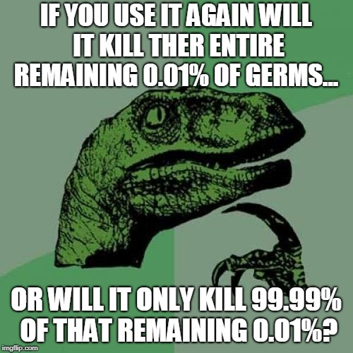 Philosoraptor Meme | IF YOU USE IT AGAIN WILL IT KILL THER ENTIRE REMAINING 0.01% OF GERMS... OR WILL IT ONLY KILL 99.99% OF THAT REMAINING 0.01%? | image tagged in memes,philosoraptor | made w/ Imgflip meme maker